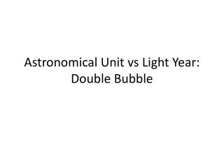 Astronomical Unit  vs  Light Year: Double Bubble