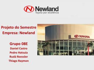 Projeto  do Semestre Empresa:  Newland Grupo  08E Daniel Castro Pedro  Hatsuia Rud� Roessler