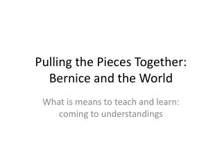 Pulling the Pieces Together: Bernice and the World