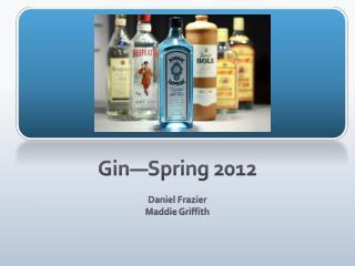 Gin—Spring 2012 Daniel Frazier  Maddie Griffith