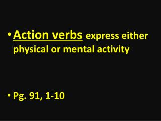 Action verbs express either physical or mental activity Pg. 91, 1-10