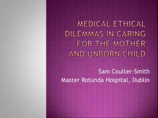 Medical Ethical  dilemmas in caring for the mother and unborn child