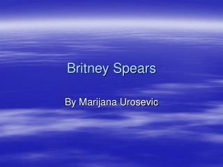 Britney Spears by Marijana Urosevic.ppt