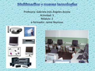 Profesora: Gabriela Inés Ángeles Acosta Actividad:  5 Módulo: 2 e-formador: Jaime Reynoso