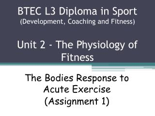 BTEC L3 Diploma in Sport (Development, Coaching and Fitness) Unit 2 - The Physiology of Fitness