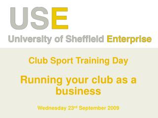 Club Sport Training Day Running your club as a business Wednesday 23 rd  September 2009