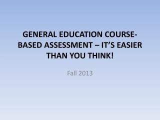 GENERAL EDUCATION COURSE-BASED  ASSESSMENT – IT'S EASIER THAN YOU THINK!