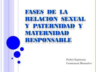 FASES  DE  LA RELACION  SEXUAL Y  PATERNIDAD  Y MATERNIDAD RESPONSABLE