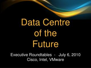 Data Centre  of  the Future Executive Roundtables  -   July 6, 2010 Cisco, Intel, VMware