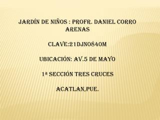 Jardín de niños : profr. Daniel Corro Arenas Clave:21DJN0840M  Ubicación: av.5 de mayo