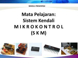 Mata  Pelajaran : Sistem Kendali M I K R O K O N T R O L (S K M)