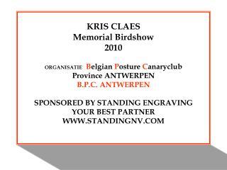 KRIS CLAES Memorial Birdshow 2010  ORGANISATIE  Belgian Posture Canaryclub Province ANTWERPEN B.P.C. ANTWERPEN  SPONSORE