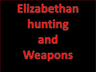 Elizabethan hunting  and  Weapons
