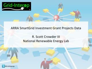 ARRA SmartGrid Investment Grant Projects Data R. Scott Crowder III National Renewable Energy Lab