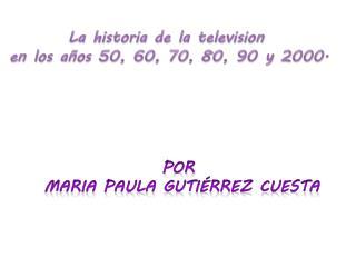 La  historia  de la television  en los  años 50, 60, 70, 80, 90 y 2000.