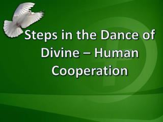 Steps in the Dance of  Divine – Human  Cooperation