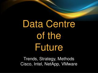 Data Centre  of  the Future Trends, Strategy, Methods  Cisco, Intel,  NetApp , VMware