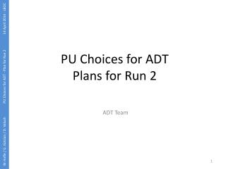 PU Choices for ADT Plans for Run 2