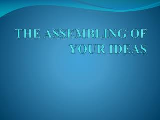 THE ASSEMBLING OF YOUR IDEAS