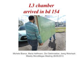 L3 chamber arrived in  bd  154