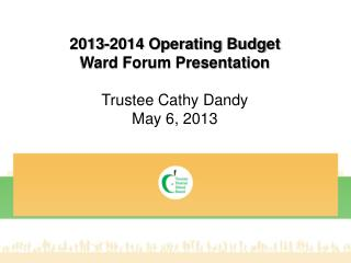 2013-2014 Operating Budget Ward Forum Presentation Trustee Cathy Dandy May 6, 2013