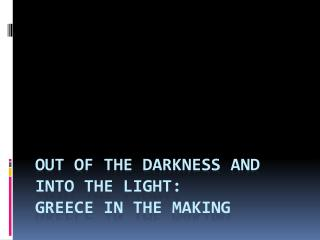Out of the Darkness and Into the Light:  Greece in the Making