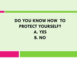 DO You Know How to protect yourself ? A. Yes B. no