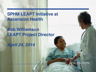 SPHM LEAPT Initiative at  Ascension Health Bob Williamson LEAPT Project Director April 24, 2014