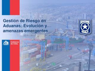 Gestión de Riesgo en Aduanas: Evolución y amenazas emergentes