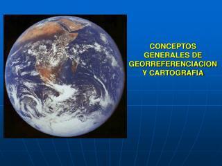 CONCEPTOS GENERALES DE   GEORREFERENCIACION Y CARTOGRAFIA
