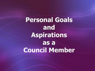 Personal Goals  and  Aspirations  as a  Council Member