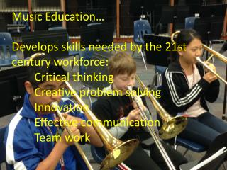 Music Education… Develops skills needed by the 21st  century workforce:   	Critical thinking