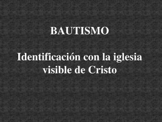 BAUTISMO   Identificación con la iglesia visible de Cristo