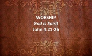 WORSHIP God Is Spirit John 4:21-26
