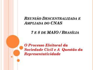 Reunião Descentralizada e Ampliada do CNAS       7 e 8 de MAIO / Brasília