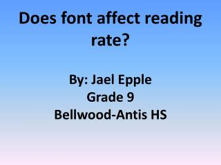 Does font affect reading rate? By: Jael  Epple Grade 9 Bellwood-Antis HS