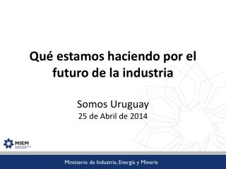 Qué estamos haciendo por el futuro de la industria Somos Uruguay  25 de Abril de 2014