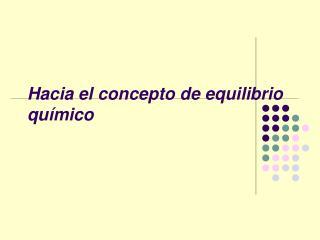 Hacia el concepto de equilibrio químico