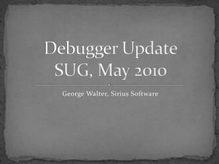 Debugger Update SUG, May 2010