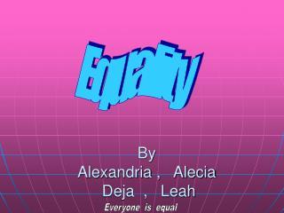 By Alexandria ,   Alecia  Deja  ,   Leah