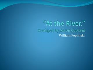 """At the River."" Arranged by Aaron Copland"