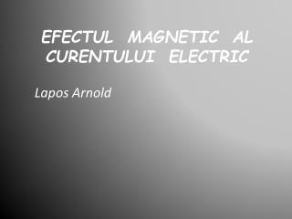 EFECTUL   MAGNETIC   AL CURENTULUI  ELECTRIC