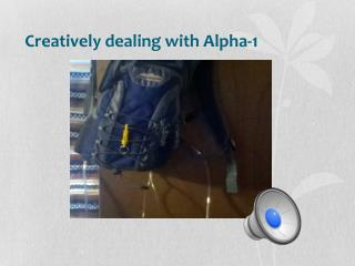 Creatively dealing with Alpha-1