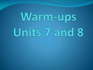 Warm-ups Units 7 and 8