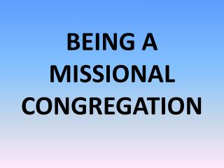 BEING A MISSIONAL CONGREGATION