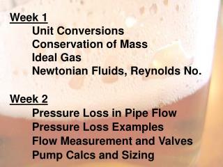 Week 1 Unit Conversions Conservation of Mass Ideal  Gas Newtonian Fluids, Reynolds No . Week 2