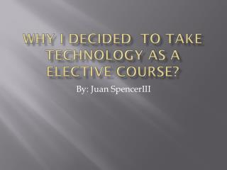 Why I Decided  To Take Technology As a Elective Course?