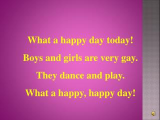 What  a happy day today! Boys and girls are very gay. They dance and play.