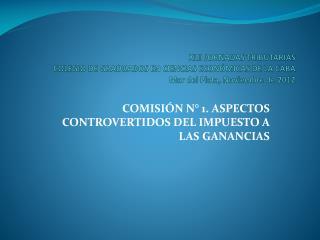 COMISIÓN N° 1. ASPECTOS CONTROVERTIDOS DEL IMPUESTO A LAS GANANCIAS