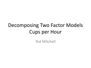 Decomposing  T wo Factor Models Cups per Hour